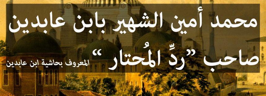 """ترجمة ابن عابدين ونبذة عن كتابه """"رد المحتار"""""""
